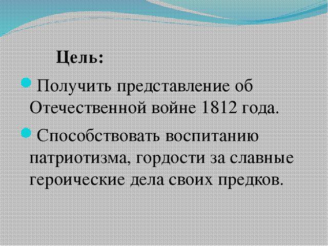 Цель: Получить представление об Отечественной войне 1812 года. Способствоват...