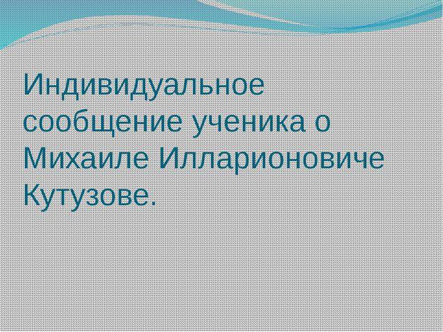 Индивидуальное сообщение ученика о Михаиле Илларионовиче Кутузове.