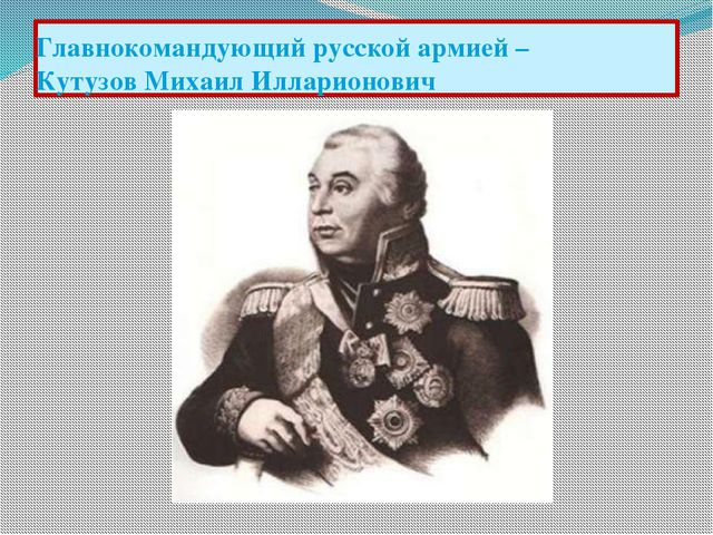 Главнокомандующий русской армией – Кутузов Михаил Илларионович