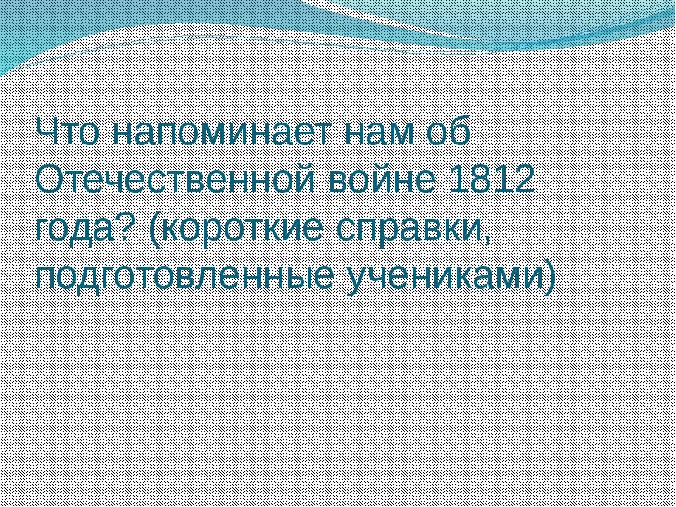 Что напоминает нам об Отечественной войне 1812 года? (короткие справки, подго...