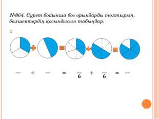 №864. Сурет бойынша бос орындарды толтырып, бөлшектердің қосындысын табыңдар.