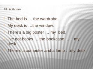 Fill in the gaps The bed is … the wardrobe. My desk is …the window. There's a
