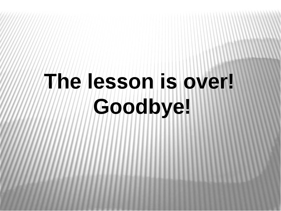 The lesson is over! Goodbye!