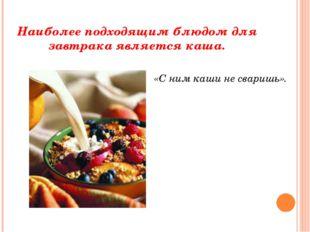 Наиболее подходящим блюдом для завтрака является каша. «С ним каши не сваришь».
