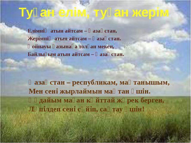 Туған елім, туған жерім Елiмнiң атын айтсам – Қазақстан, Жерiмнiң атын айтсам...
