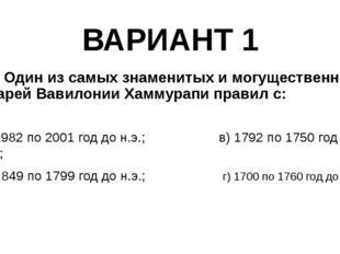 ВАРИАНТ 1 1. Один из самых знаменитых и могущественных царей Вавилонии Хаммур