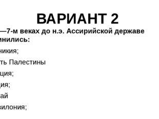 ВАРИАНТ 2 5. В 8—7-м веках до н.э. Ассирийской державе подчинились: а) Финики
