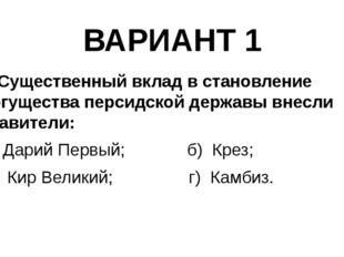 ВАРИАНТ 1 8. Существенный вклад в становление могущества персидской державы в