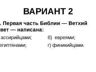 ВАРИАНТ 2 10. Первая часть Библии — Ветхий Завет — написана: а) ассирийцами;