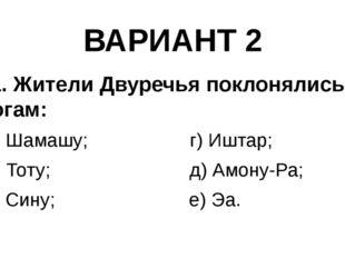 ВАРИАНТ 2 11. Жители Двуречья поклонялись богам: а) Шамашу; г) Иштар; б) Тоту