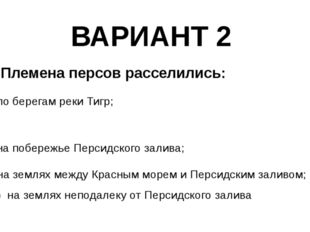ВАРИАНТ 2 4. Племена персов расселились: а) по берегам реки Тигр; в) на побер