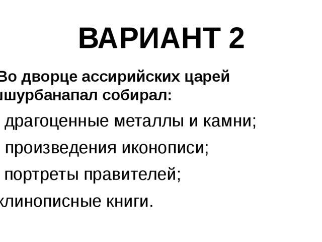 ВАРИАНТ 2 8. Во дворце ассирийских царей Ашшурбанапал собирал: а) драгоценные...