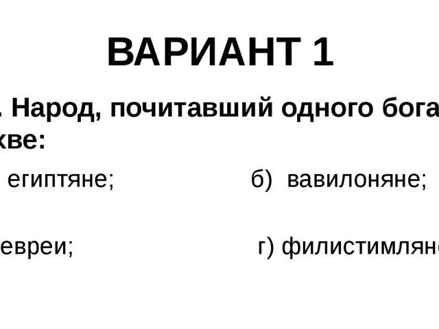 ВАРИАНТ 1 9). Народ, почитавший одного бога Яхве: а) египтяне; б) вавилоняне;...