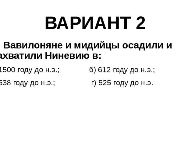 ВАРИАНТ 2 2. Вавилоняне и мидийцы осадили и захватили Ниневию в: а) 1500 году...