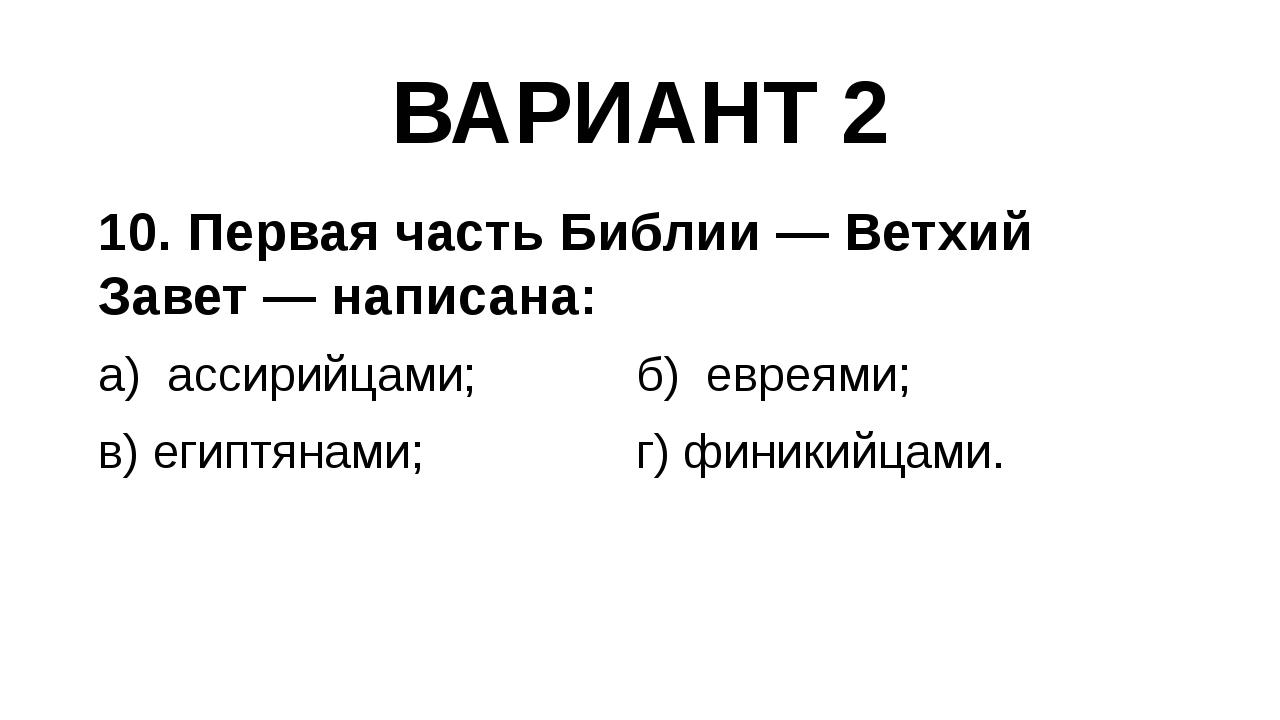 ВАРИАНТ 2 10. Первая часть Библии — Ветхий Завет — написана: а) ассирийцами;...