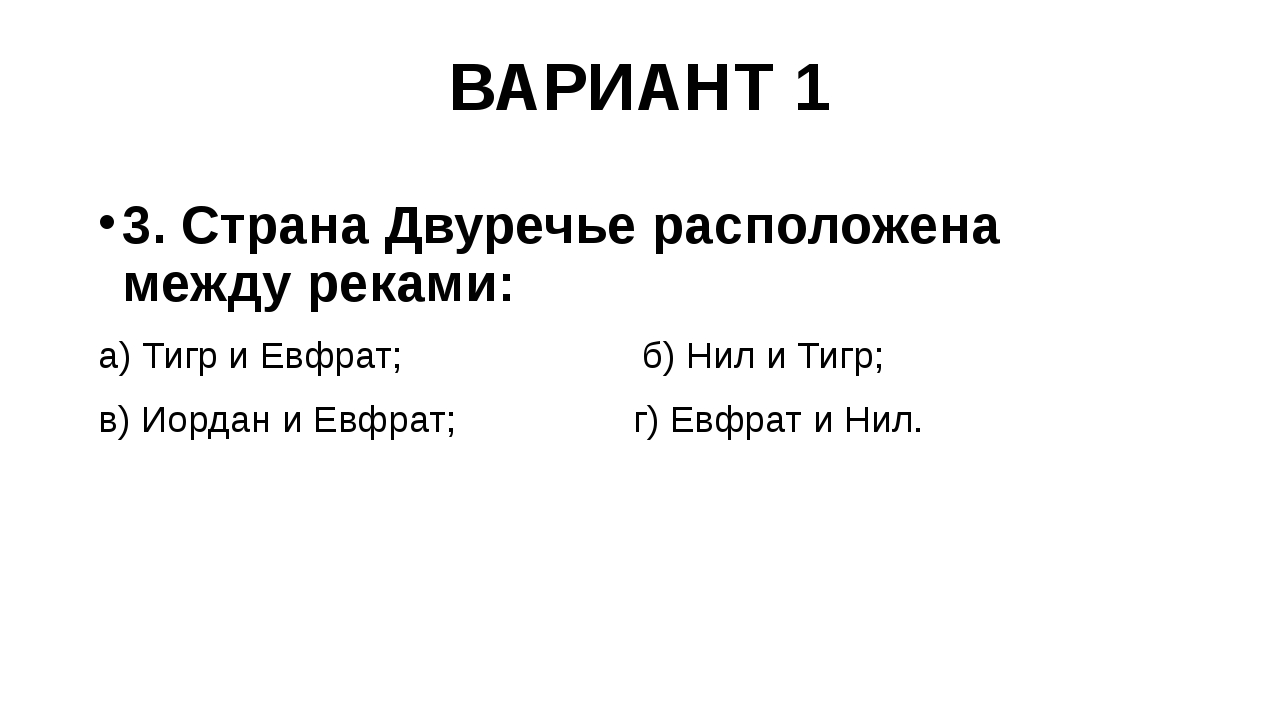ВАРИАНТ 1 3. Страна Двуречье расположена между реками: а) Тигр и Евфрат; б) Н...