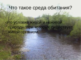 Что такое среда обитания? -это условия живой и неживой природы, при которых с