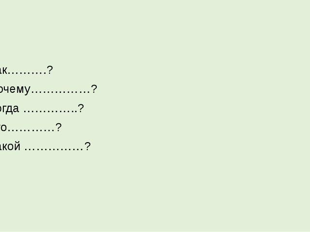 Как……….? Почему……………? Когда …………..? Кто…………? Какой ……………?