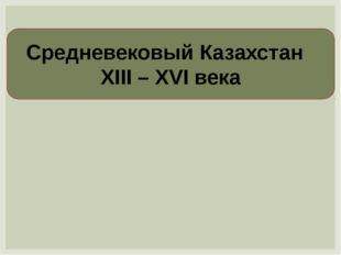 Средневековый Казахстан XIII – XVI века