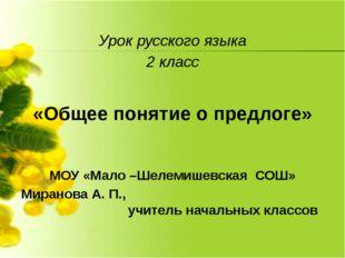 Урок русского языка 2 класс «Общее понятие о предлоге» МОУ «Мало –Шелемишевск