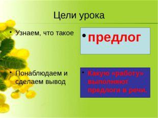 Какую «работу» выполняют предлоги в речи. предлог Цели урока Узнаем, что тако