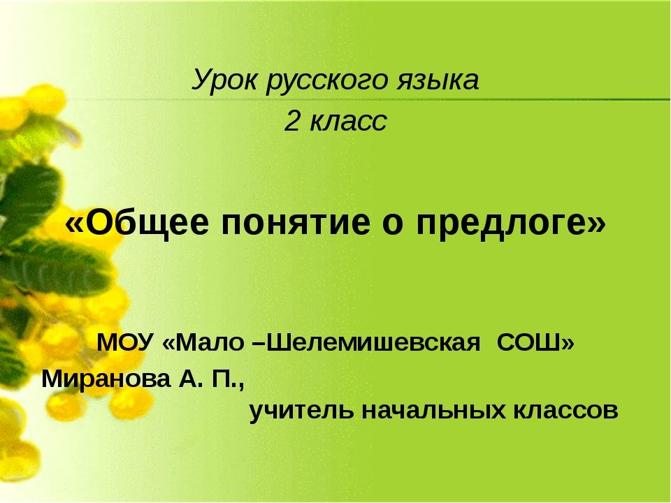Урок русского языка 2 класс «Общее понятие о предлоге» МОУ «Мало –Шелемишевск...