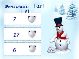 7 6 17 Вычислите: |-12| -|-5|