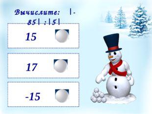 15 -15 17 Вычислите: |-85| :|5|