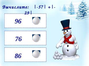96 86 76 Вычислите: |-57| +|-29|