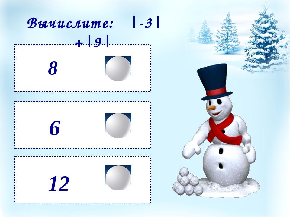 8 12 6 Вычислите: |-3| +|9|