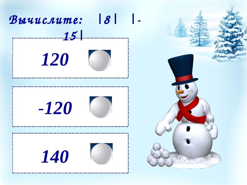 120 140 -120 Вычислите: |8| ·|- 15|