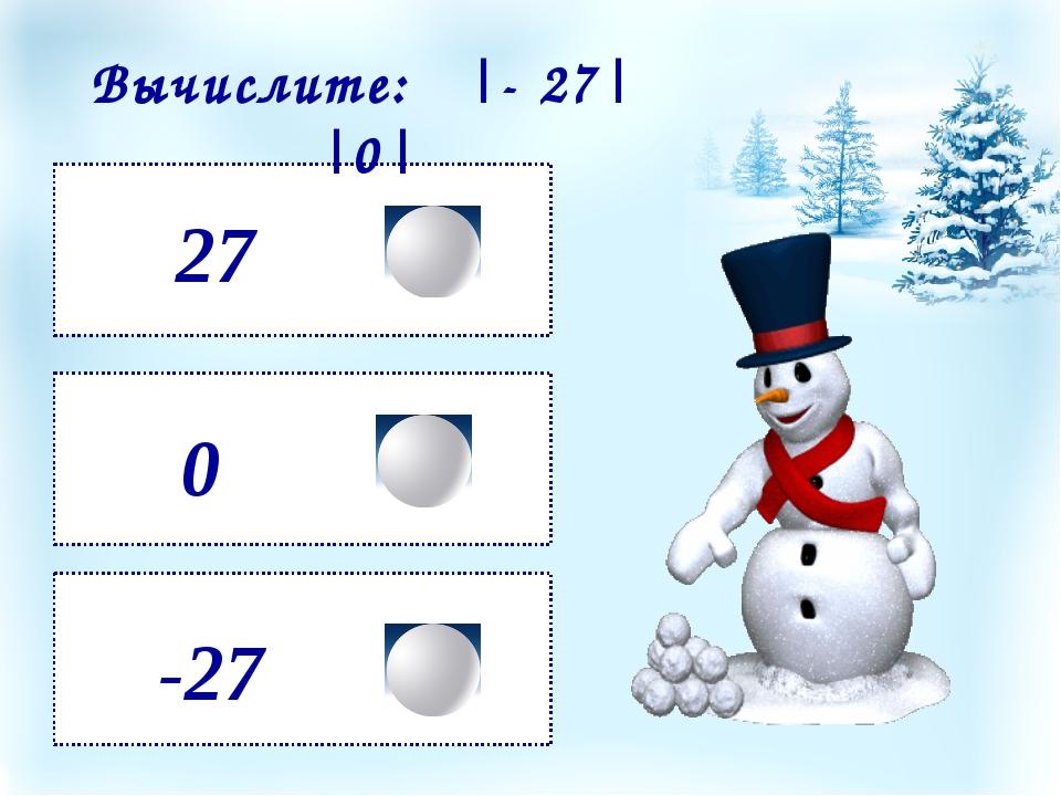 27 -27 0 Вычислите: |- 27| ·|0|
