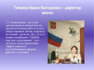 Тяпкина Ирина Викторовна – директор школы « С появлением детской организации