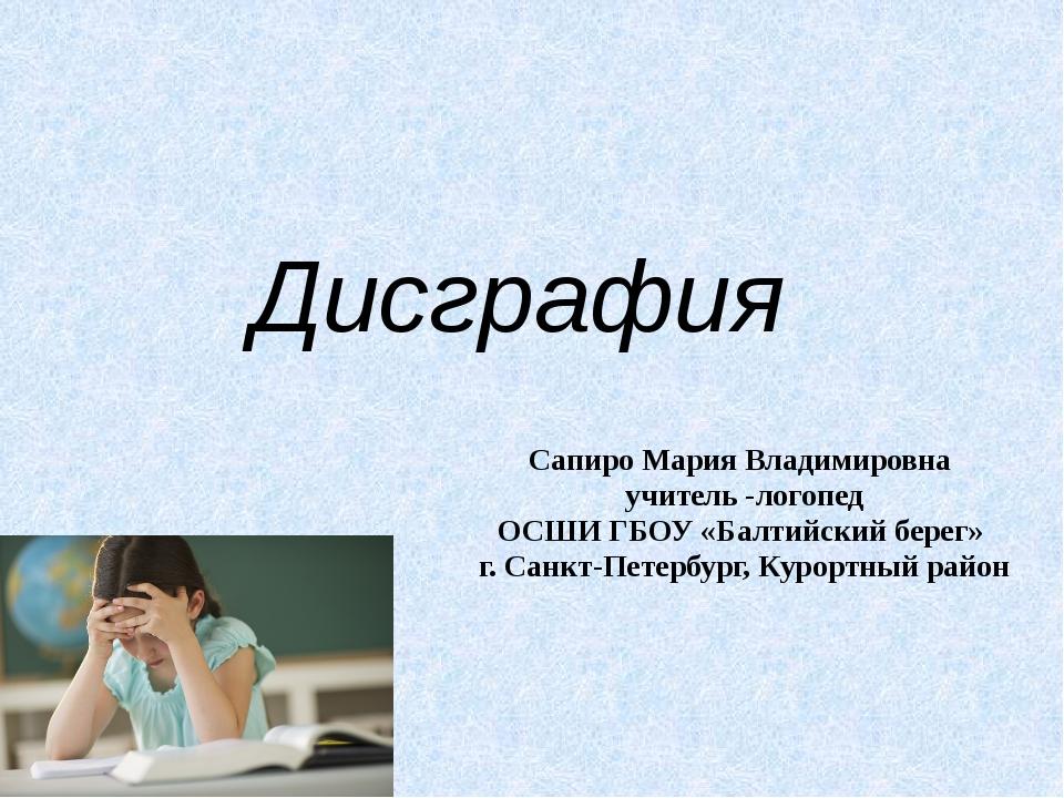 Презентация на тему Дисграфия  слайда 1 Дисграфия Сапиро Мария Владимировна учитель логопед ОСШИ ГБОУ Балтийский бе