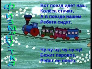 Вот поезд идёт наш, Колёса стучат, А в поезде нашем Ребята сидят. Чу-чу-чу, ч