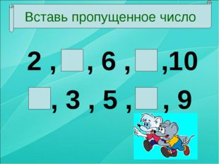 2 , 4 , 6 , 8 ,10 1, 3 , 5 , 7 , 9 Вставь пропущенное число