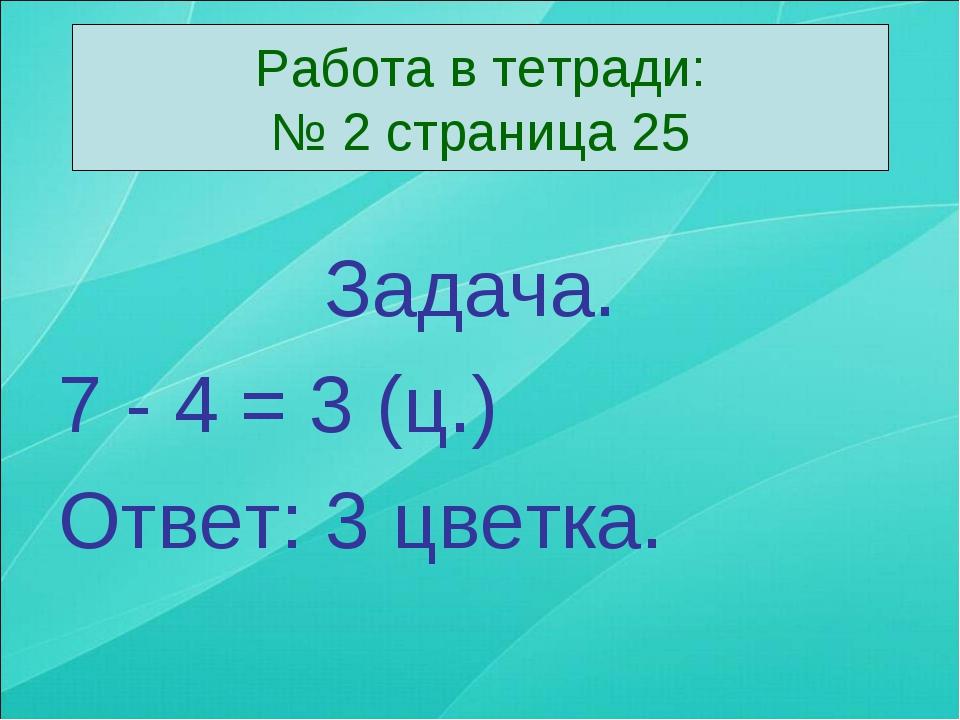 Задача. 7 - 4 = 3 (ц.) Ответ: 3 цветка. Работа в тетради: № 2 страница 25
