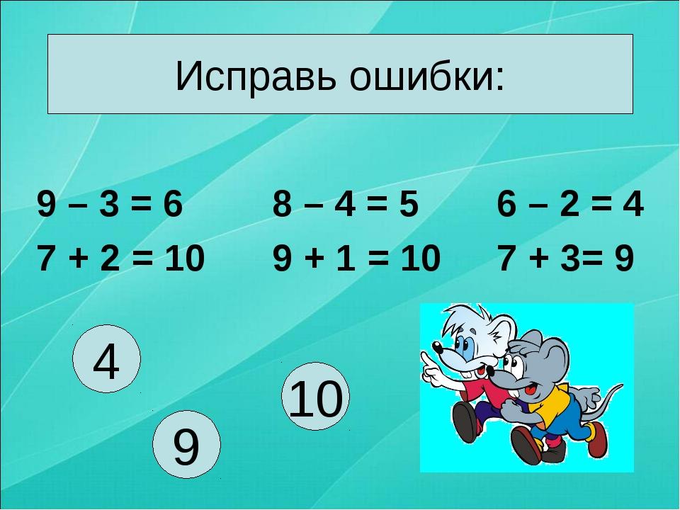 Исправь ошибки: 9 – 3 = 6 7 + 2 = 10 8 – 4 = 5 9 + 1 = 10 6 – 2 = 4 7 + 3= 9...