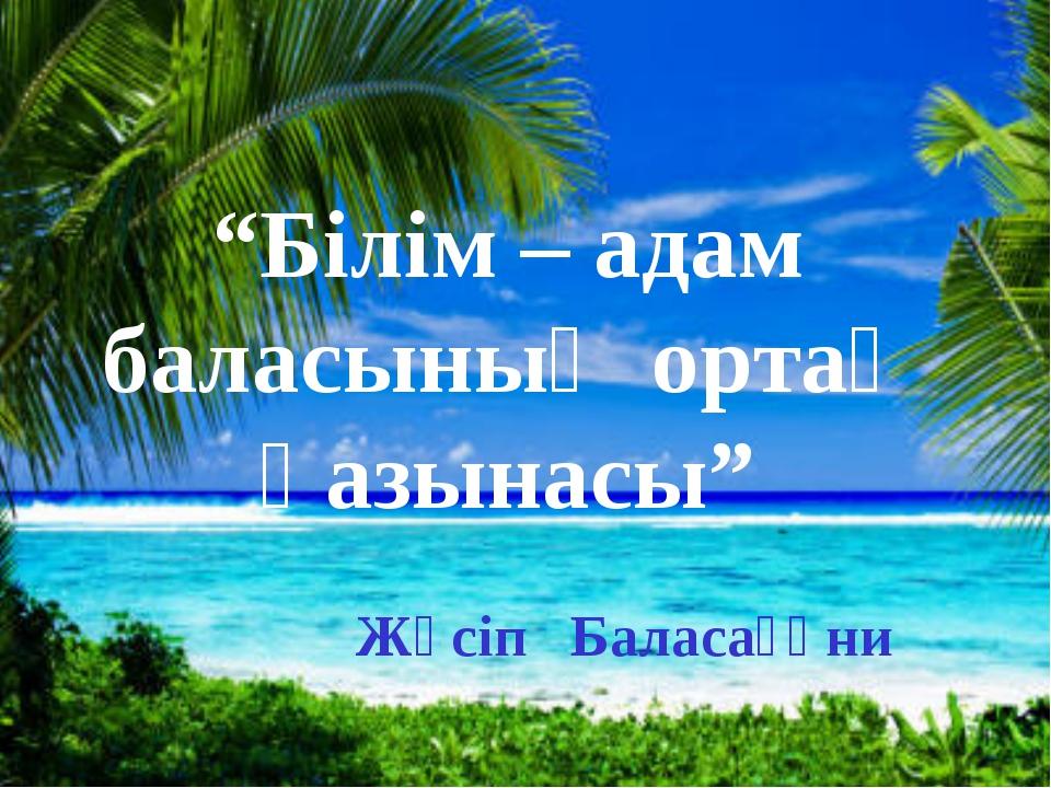 """""""Білім – адам баласының ортақ қазынасы"""" Жүсіп Баласағұни"""