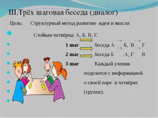 III.Трёх шаговая беседа (диалог) Цель: Структурный метод развитие идеи и мыс