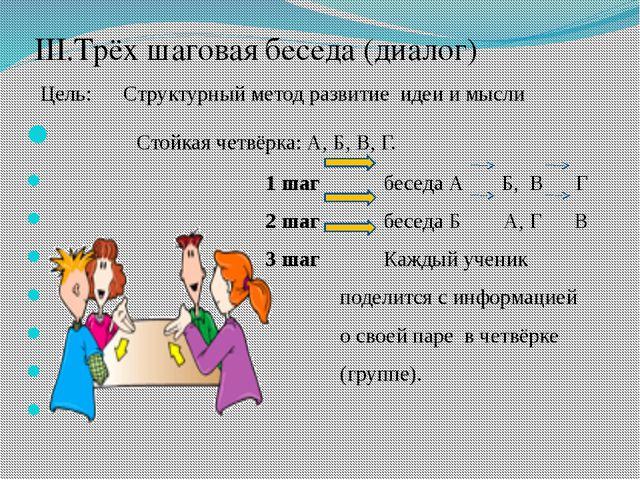 III.Трёх шаговая беседа (диалог) Цель: Структурный метод развитие идеи и мыс...