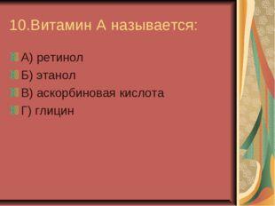 10.Витамин А называется: А) ретинол Б) этанол В) аскорбиновая кислота Г) глицин