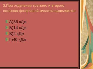 3.При отделении третьего и второго остатков фосфорной кислоты выделяется: А)3