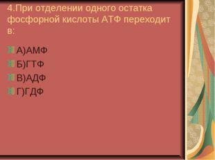 4.При отделении одного остатка фосфорной кислоты АТФ переходит в: А)АМФ Б)ГТФ