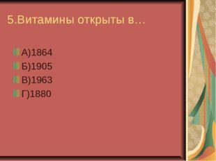 5.Витамины открыты в… А)1864 Б)1905 В)1963 Г)1880