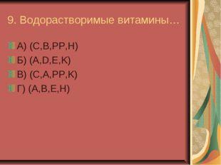 9. Водорастворимые витамины… А) (C,B,PP,H) Б) (A,D,E,K) В) (C,A,PP,K) Г) (A,B