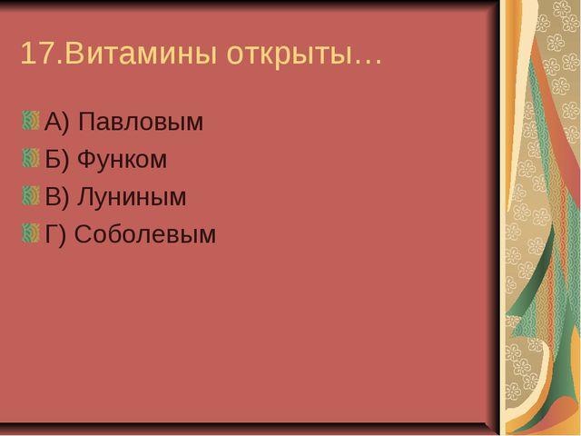 17.Витамины открыты… А) Павловым Б) Функом В) Луниным Г) Соболевым