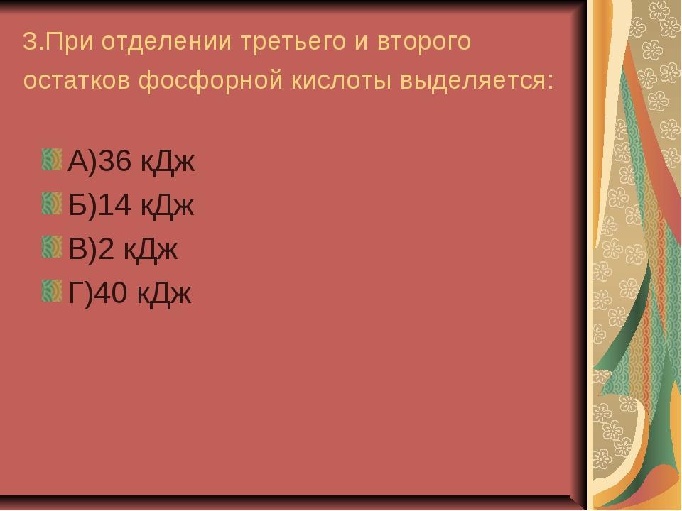 3.При отделении третьего и второго остатков фосфорной кислоты выделяется: А)3...