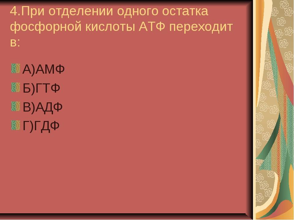 4.При отделении одного остатка фосфорной кислоты АТФ переходит в: А)АМФ Б)ГТФ...