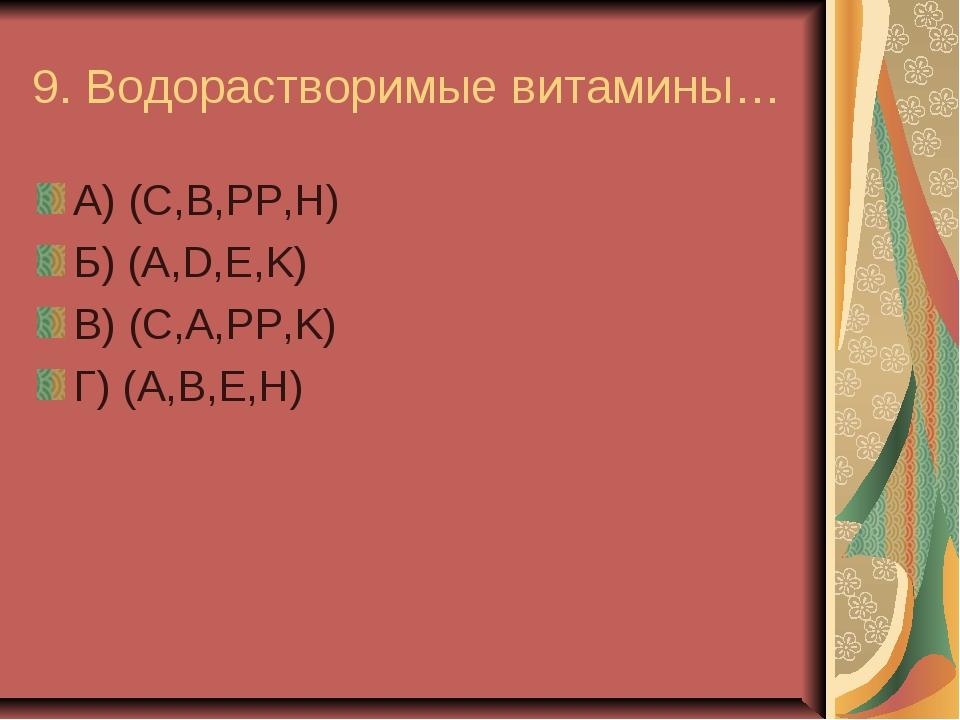 9. Водорастворимые витамины… А) (C,B,PP,H) Б) (A,D,E,K) В) (C,A,PP,K) Г) (A,B...